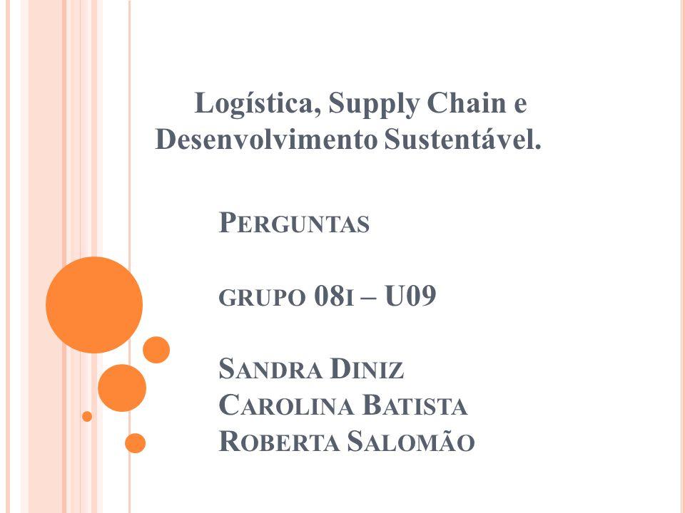 P ERGUNTAS GRUPO 08 I – U09 S ANDRA D INIZ C AROLINA B ATISTA R OBERTA S ALOMÃO Logística, Supply Chain e Desenvolvimento Sustentável.