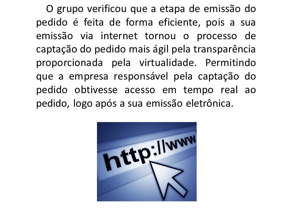 O grupo verificou que a etapa de emissão do pedido é feita de forma eficiente, pois a sua emissão via internet tornou o processo de captação do pedido mais ágil pela transparência proporcionada pela virtualidade.