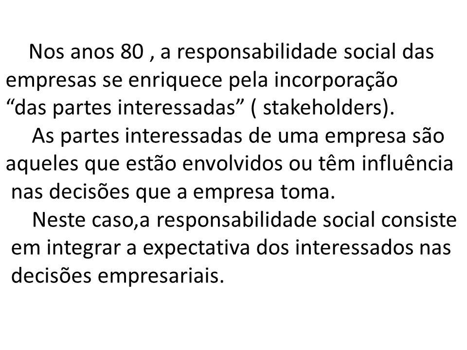 Nos anos 80, a responsabilidade social das empresas se enriquece pela incorporação das partes interessadas ( stakeholders). As partes interessadas de