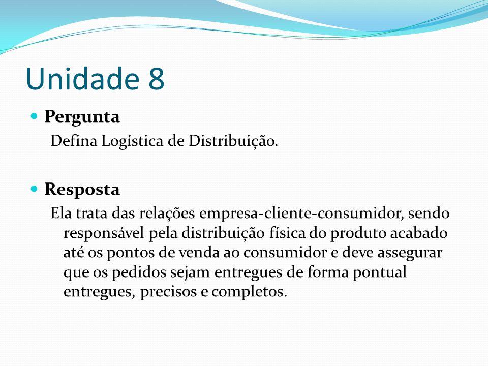 Unidade 8 Pergunta Defina Logística de Distribuição. Resposta Ela trata das relações empresa-cliente-consumidor, sendo responsável pela distribuição f