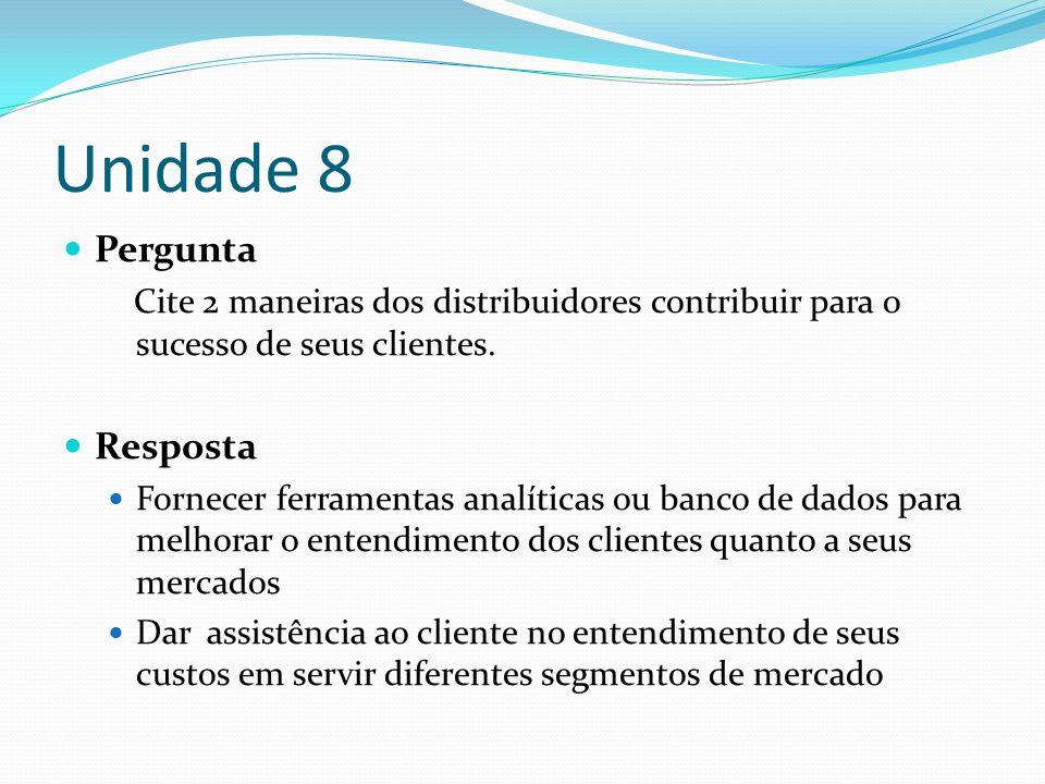 Unidade 8 Pergunta Cite 2 maneiras dos distribuidores contribuir para o sucesso de seus clientes. Resposta Fornecer ferramentas analíticas ou banco de
