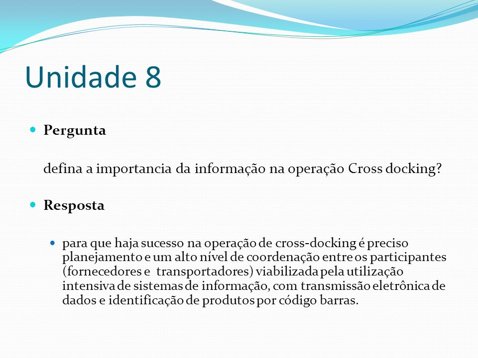 Unidade 8 Pergunta defina a importancia da informação na operação Cross docking? Resposta para que haja sucesso na operação de cross-docking é preciso