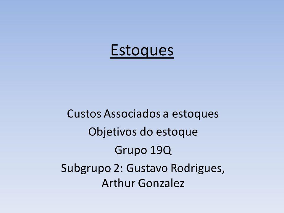 Estoques Custos Associados a estoques Objetivos do estoque Grupo 19Q Subgrupo 2: Gustavo Rodrigues, Arthur Gonzalez