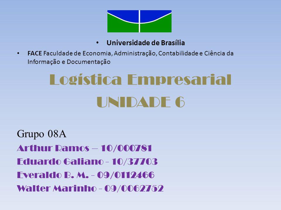 Universidade de Brasília FACE Faculdade de Economia, Administração, Contabilidade e Ciência da Informação e Documentação Logística Empresarial UNIDADE 6 Grupo 08A Arthur Ramos – 10/000781 Eduardo Galiano - 10/37703 Everaldo B.