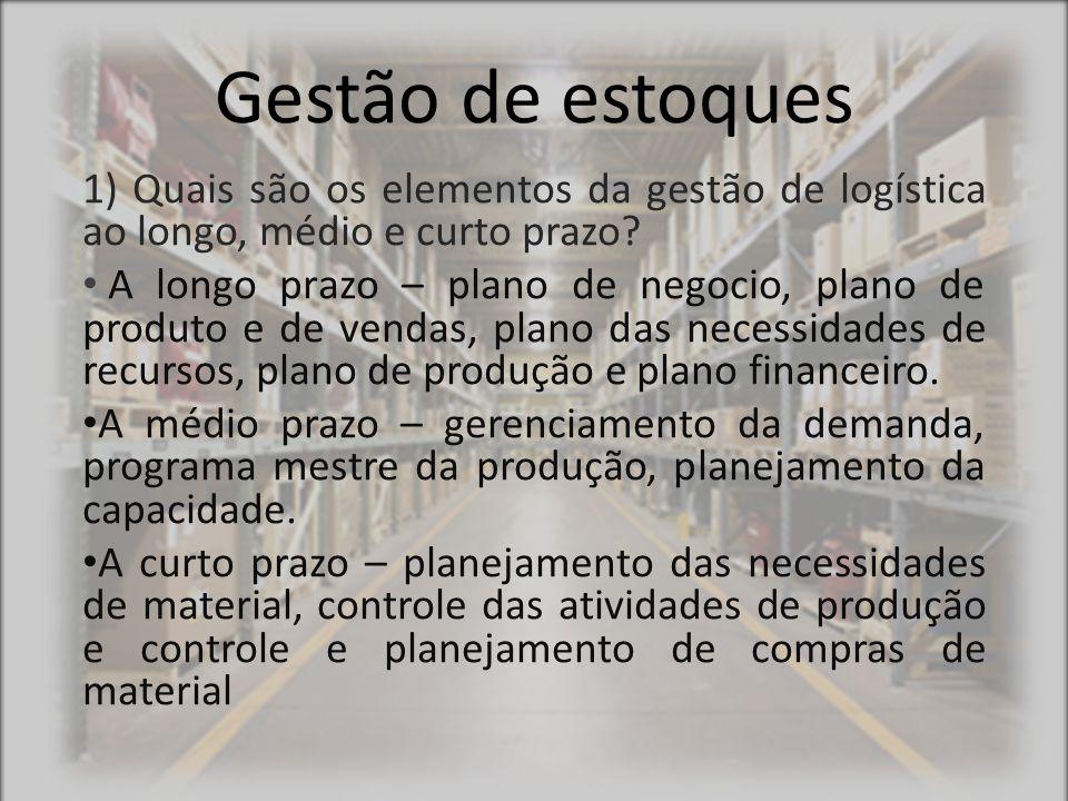 Gestão de estoques 2) Cite os estoques que normalmente existem em uma indústria manufatureira Matéria prima, produtos em processo, materiais de embalagem, produto acabado, suprimentos complementares.