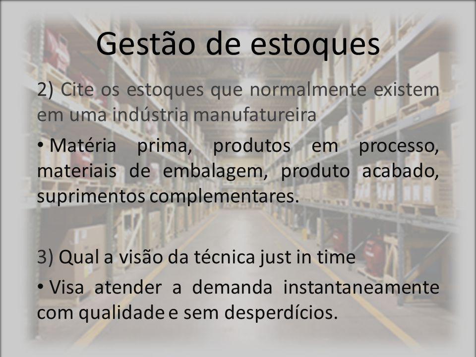 Gestão de estoques 2) Cite os estoques que normalmente existem em uma indústria manufatureira Matéria prima, produtos em processo, materiais de embala