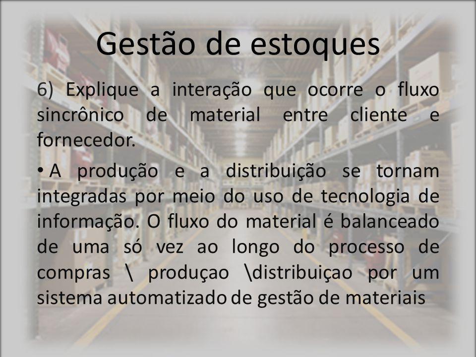 Gestão de estoques 6) Explique a interação que ocorre o fluxo sincrônico de material entre cliente e fornecedor. A produção e a distribuição se tornam