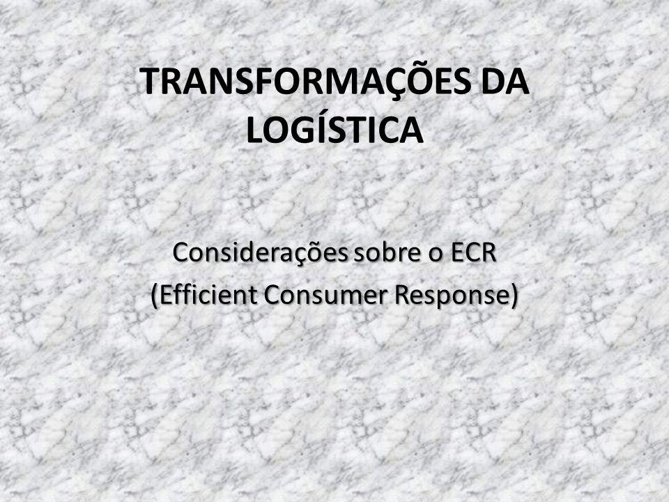 TRANSFORMAÇÕES DA LOGÍSTICA Considerações sobre o ECR (Efficient Consumer Response)