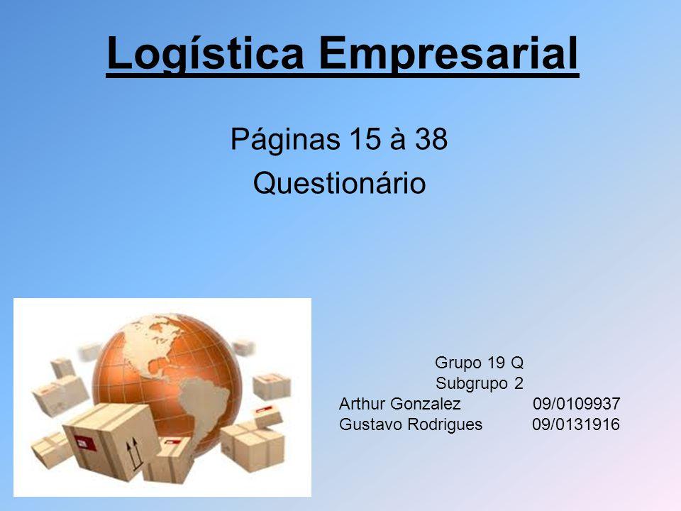 Logística Empresarial Páginas 15 à 38 Questionário Grupo 19 Q Subgrupo 2 Arthur Gonzalez 09/0109937 Gustavo Rodrigues 09/0131916