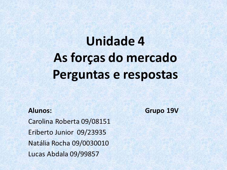 Unidade 4 As forças do mercado Perguntas e respostas Alunos: Grupo 19V Carolina Roberta 09/08151 Eriberto Junior 09/23935 Natália Rocha 09/0030010 Luc