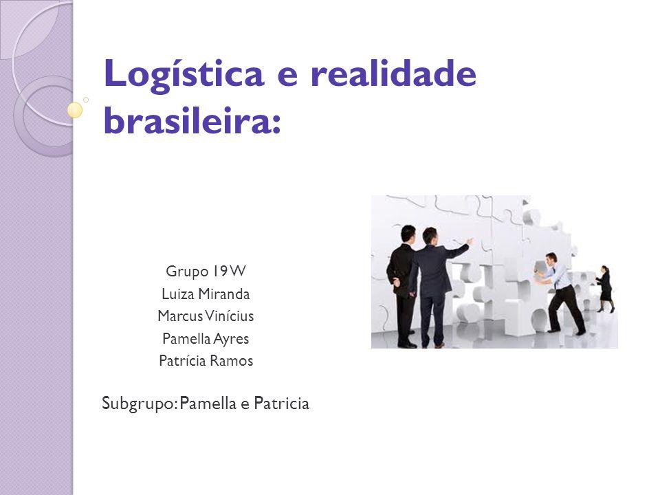 Logística e realidade brasileira: Grupo 19 W Luiza Miranda Marcus Vinícius Pamella Ayres Patrícia Ramos Subgrupo: Pamella e Patricia