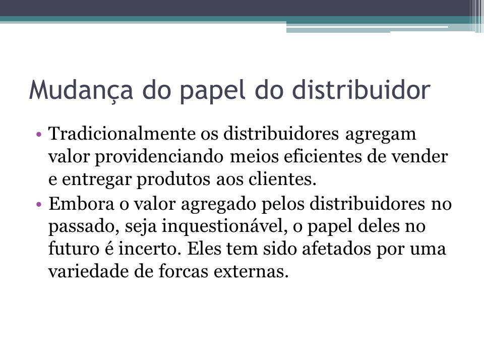 Mudança do papel do distribuidor Tradicionalmente os distribuidores agregam valor providenciando meios eficientes de vender e entregar produtos aos cl