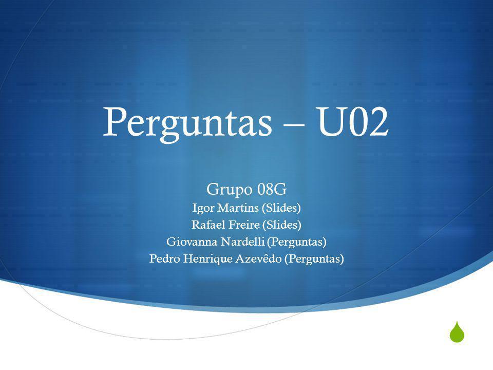 Perguntas – U02 Grupo 08G Igor Martins (Slides) Rafael Freire (Slides) Giovanna Nardelli (Perguntas) Pedro Henrique Azevêdo (Perguntas)