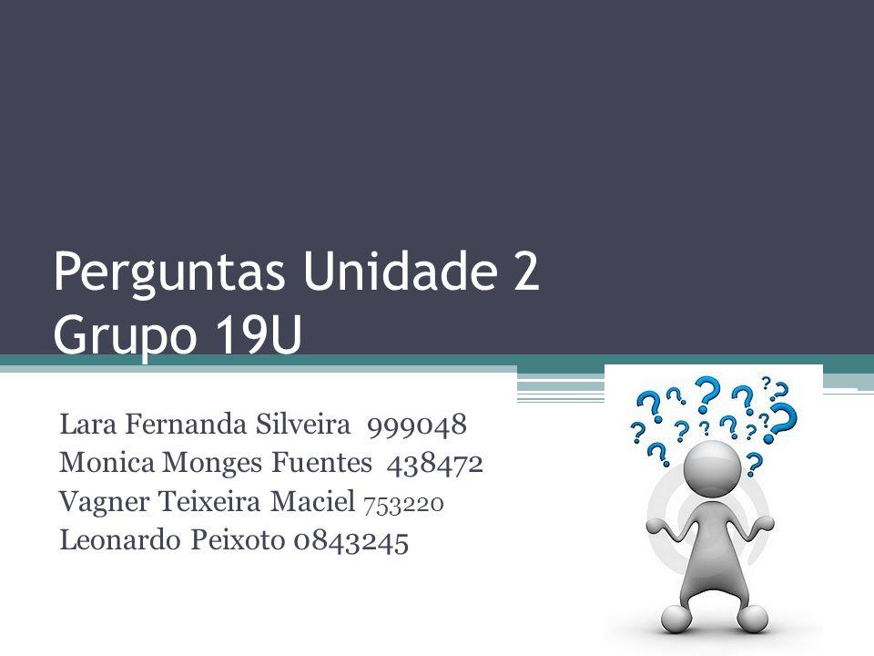 Perguntas Unidade 2 Grupo 19U Lara Fernanda Silveira 999048 Monica Monges Fuentes 438472 Vagner Teixeira Maciel 753220 Leonardo Peixoto 0843245