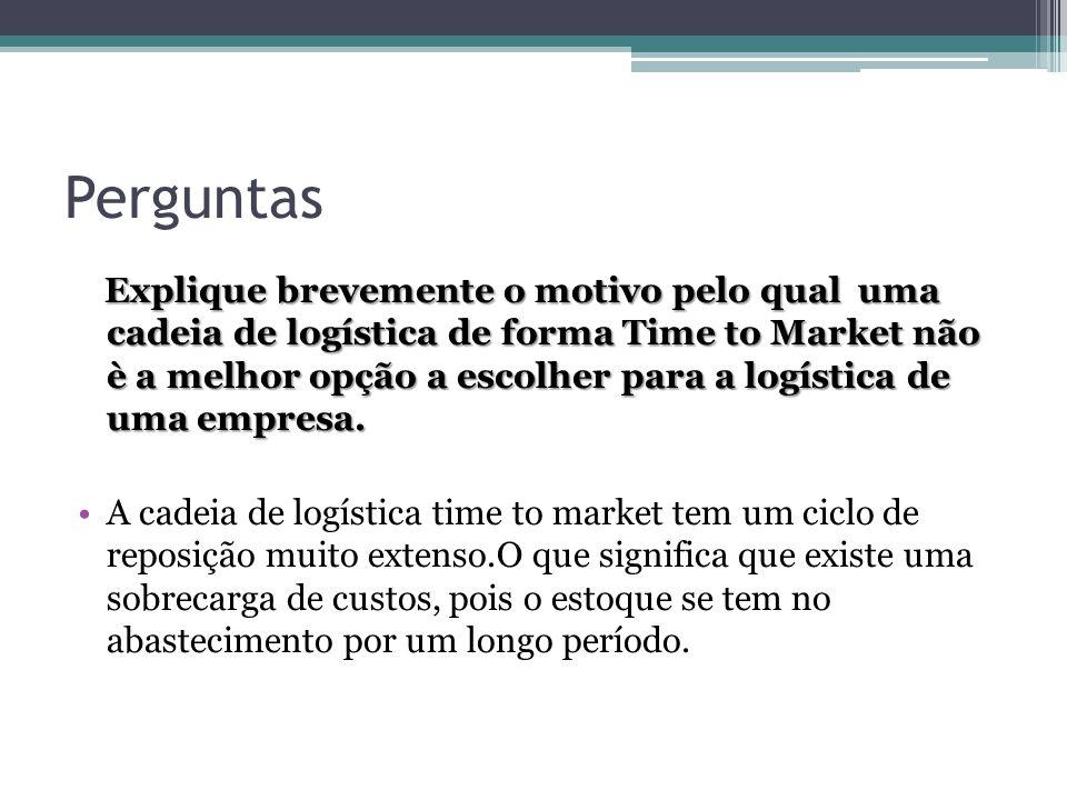 Perguntas Explique brevemente o motivo pelo qual uma cadeia de logística de forma Time to Market não è a melhor opção a escolher para a logística de uma empresa.