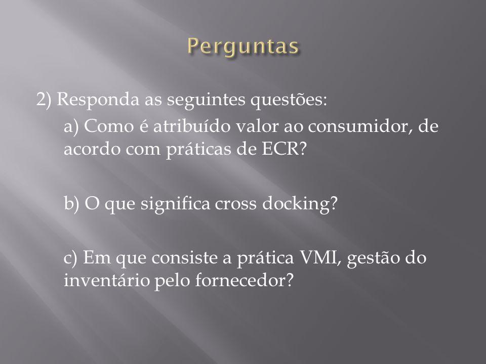 2) Responda as seguintes questões: a) Como é atribuído valor ao consumidor, de acordo com práticas de ECR.