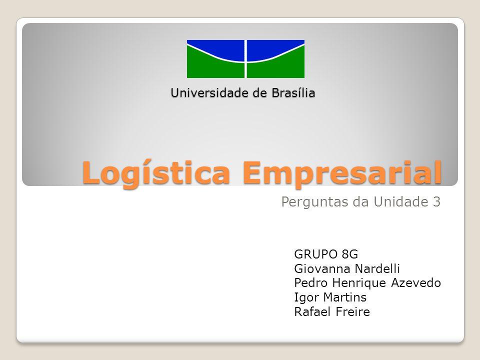 Logística Empresarial Perguntas da Unidade 3 Universidade de Brasília GRUPO 8G Giovanna Nardelli Pedro Henrique Azevedo Igor Martins Rafael Freire