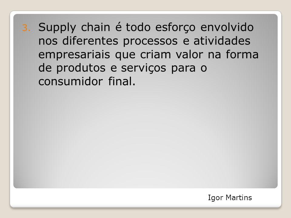 3. Supply chain é todo esforço envolvido nos diferentes processos e atividades empresariais que criam valor na forma de produtos e serviços para o con