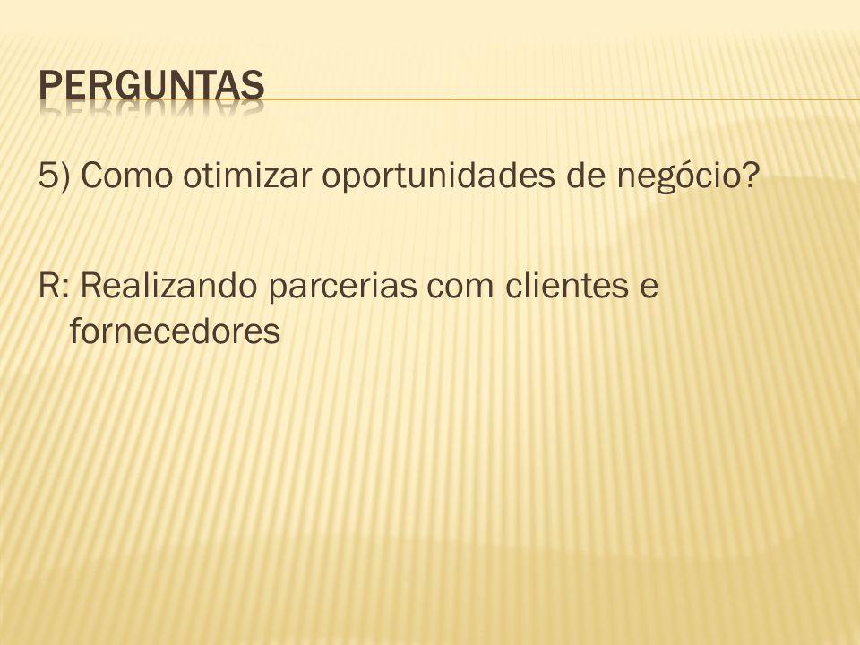 5) Como otimizar oportunidades de negócio? R: Realizando parcerias com clientes e fornecedores