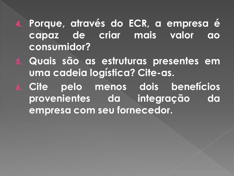 4. Porque, através do ECR, a empresa é capaz de criar mais valor ao consumidor? 5. Quais são as estruturas presentes em uma cadeia logística? Cite-as.