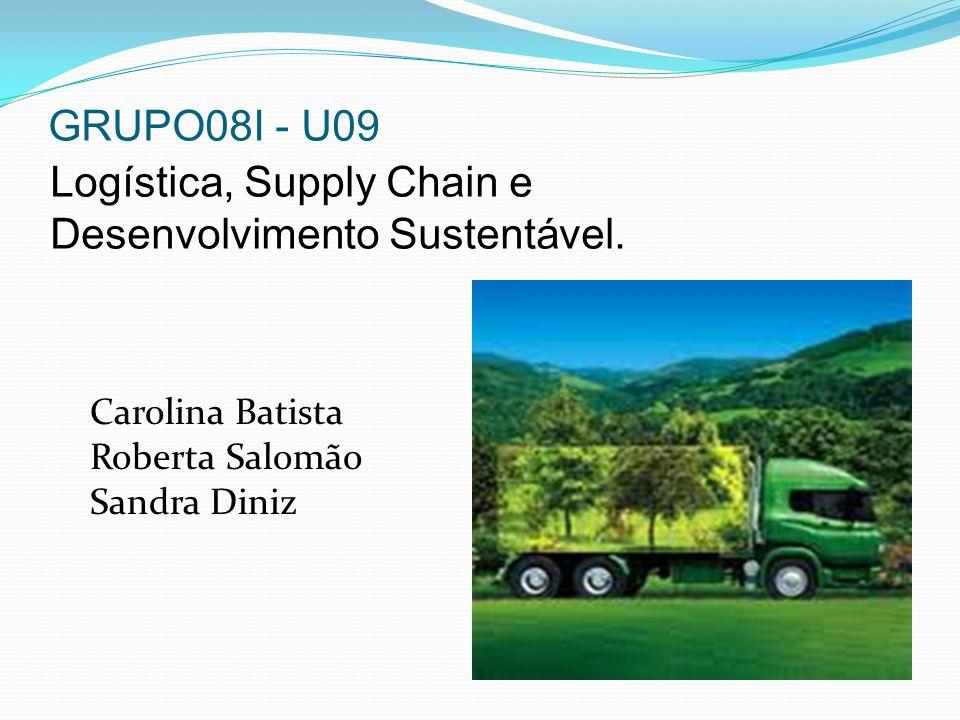 GRUPO08I - U09 Logística, Supply Chain e Desenvolvimento Sustentável. Carolina Batista Roberta Salomão Sandra Diniz