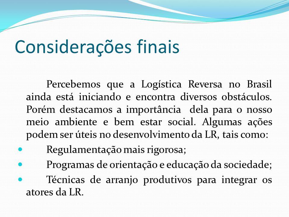 Considerações finais Percebemos que a Logística Reversa no Brasil ainda está iniciando e encontra diversos obstáculos. Porém destacamos a importância