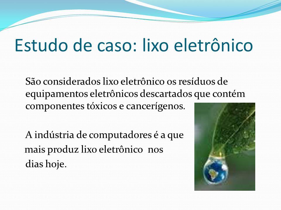 Estudo de caso: lixo eletrônico São considerados lixo eletrônico os resíduos de equipamentos eletrônicos descartados que contém componentes tóxicos e