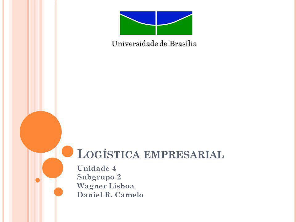 L OGÍSTICA EMPRESARIAL Unidade 4 Subgrupo 2 Wagner Lisboa Daniel R. Camelo Universidade de Brasília