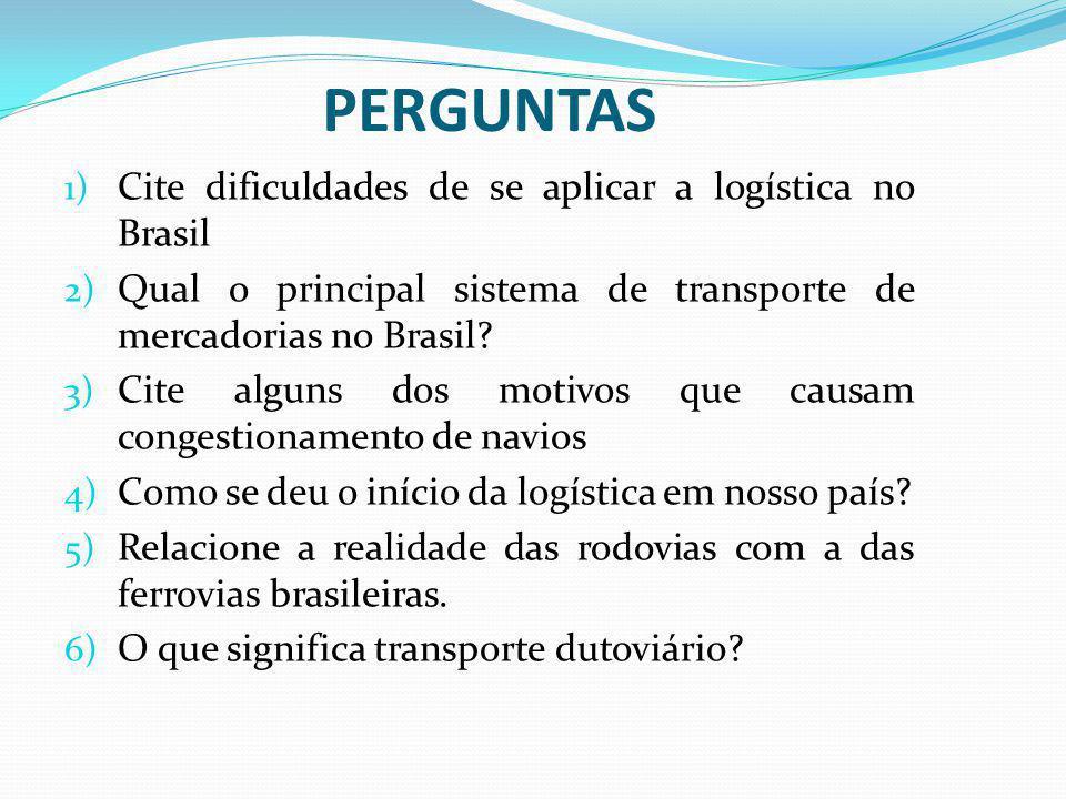 PERGUNTAS 1) Cite dificuldades de se aplicar a logística no Brasil 2) Qual o principal sistema de transporte de mercadorias no Brasil? 3) Cite alguns