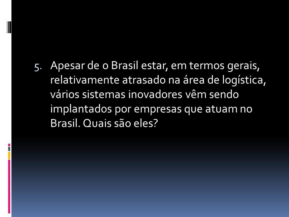 5. Apesar de o Brasil estar, em termos gerais, relativamente atrasado na área de logística, vários sistemas inovadores vêm sendo implantados por empre