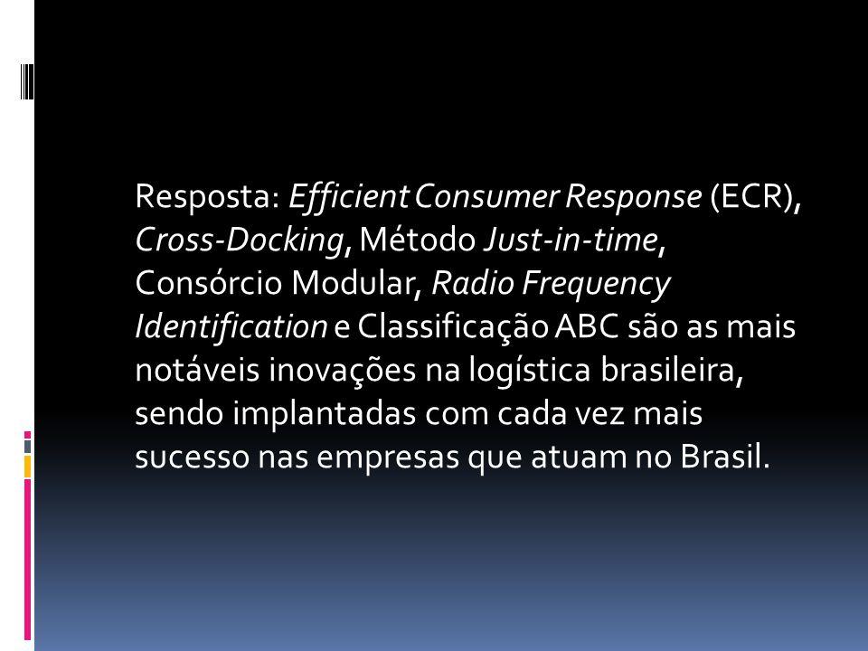 Resposta: Efficient Consumer Response (ECR), Cross-Docking, Método Just-in-time, Consórcio Modular, Radio Frequency Identification e Classificação ABC
