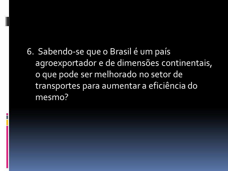 6. Sabendo-se que o Brasil é um país agroexportador e de dimensões continentais, o que pode ser melhorado no setor de transportes para aumentar a efic