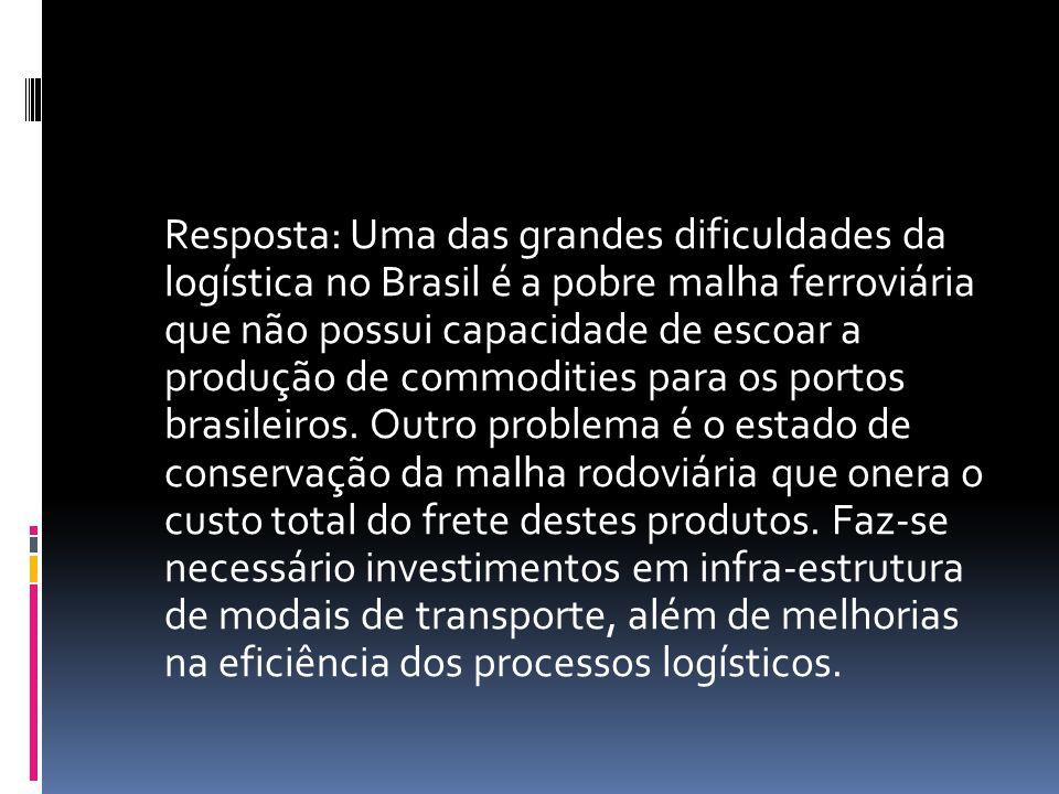 Resposta: Uma das grandes dificuldades da logística no Brasil é a pobre malha ferroviária que não possui capacidade de escoar a produção de commoditie