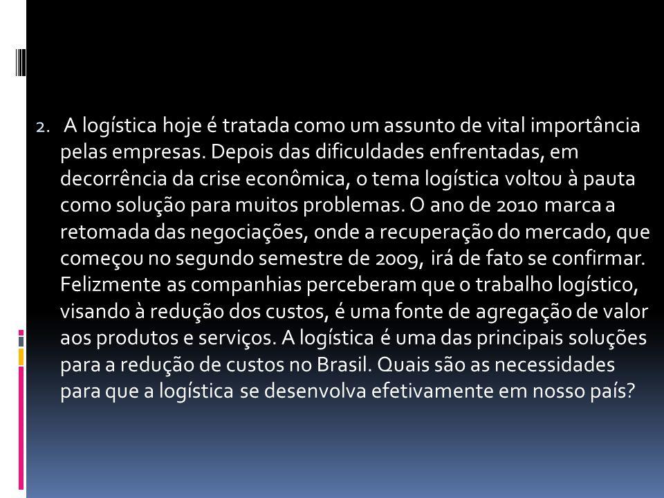 2. A logística hoje é tratada como um assunto de vital importância pelas empresas. Depois das dificuldades enfrentadas, em decorrência da crise econôm