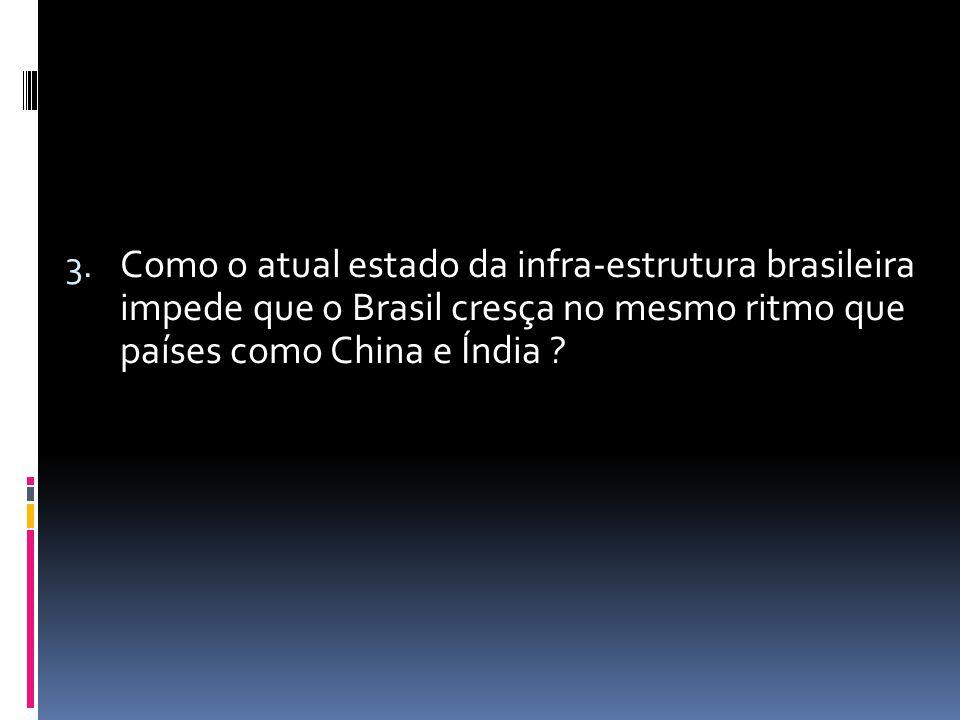 3. Como o atual estado da infra-estrutura brasileira impede que o Brasil cresça no mesmo ritmo que países como China e Índia ?