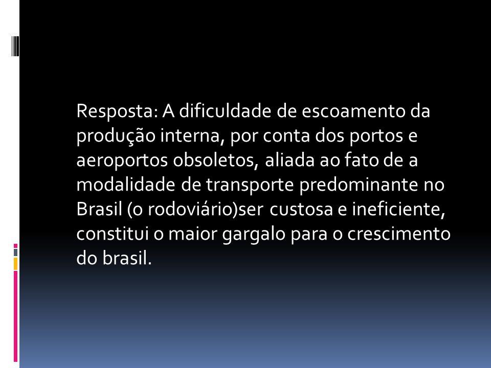 Resposta: A dificuldade de escoamento da produção interna, por conta dos portos e aeroportos obsoletos, aliada ao fato de a modalidade de transporte predominante no Brasil (o rodoviário)ser custosa e ineficiente, constitui o maior gargalo para o crescimento do brasil.