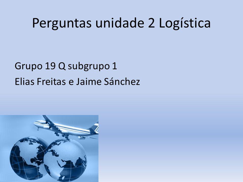 Perguntas unidade 2 Logística Grupo 19 Q subgrupo 1 Elias Freitas e Jaime Sánchez