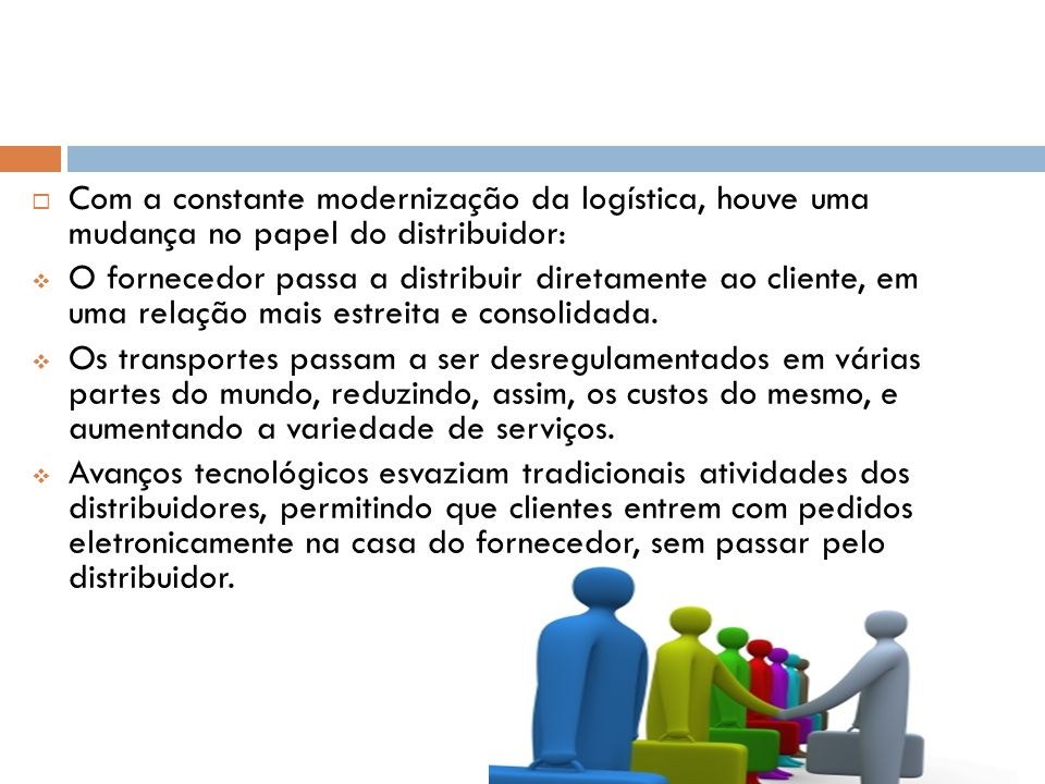 Com a constante modernização da logística, houve uma mudança no papel do distribuidor: O fornecedor passa a distribuir diretamente ao cliente, em uma