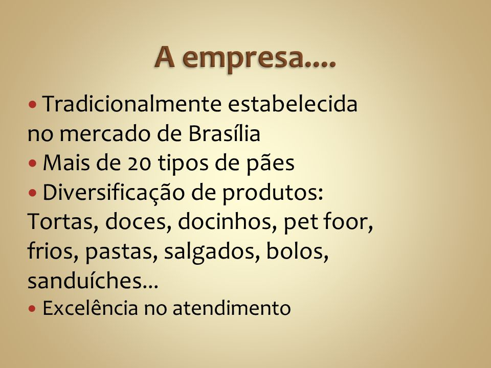 Tradicionalmente estabelecida no mercado de Brasília Mais de 20 tipos de pães Diversificação de produtos: Tortas, doces, docinhos, pet foor, frios, pa