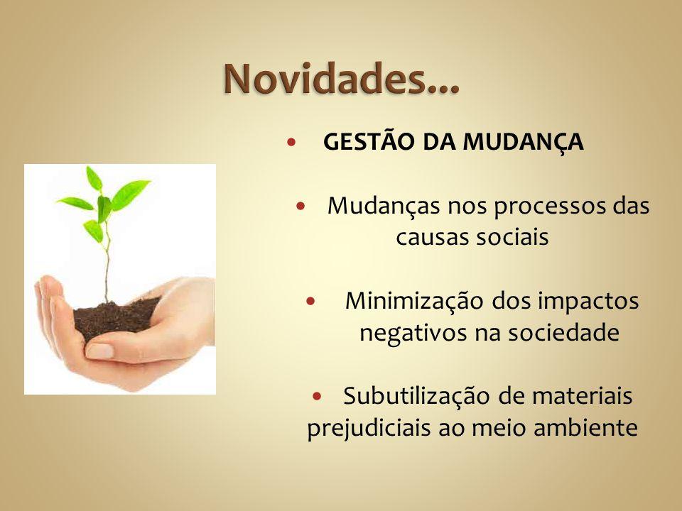 GESTÃO DA MUDANÇA Mudanças nos processos das causas sociais Minimização dos impactos negativos na sociedade Subutilização de materiais prejudiciais ao