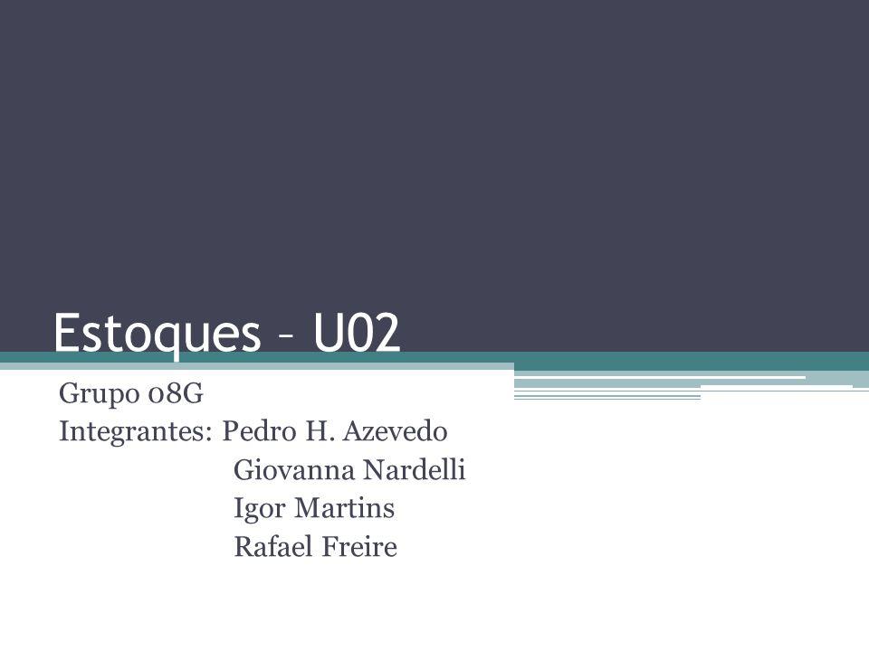 Estoques – U02 Grupo 08G Integrantes: Pedro H. Azevedo Giovanna Nardelli Igor Martins Rafael Freire