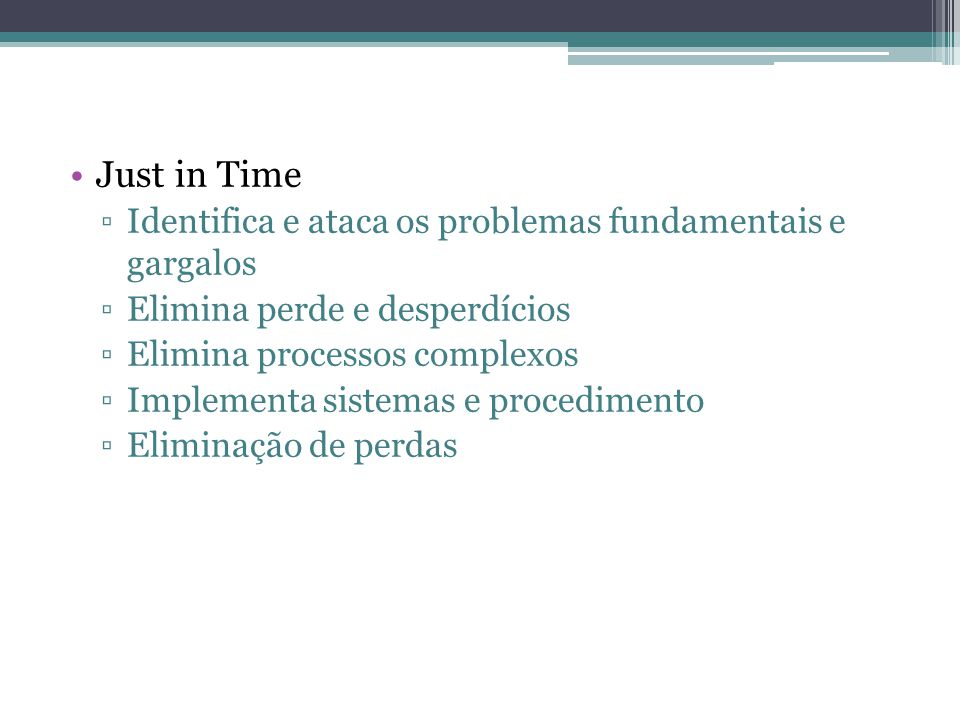 Just in Time Identifica e ataca os problemas fundamentais e gargalos Elimina perde e desperdícios Elimina processos complexos Implementa sistemas e pr