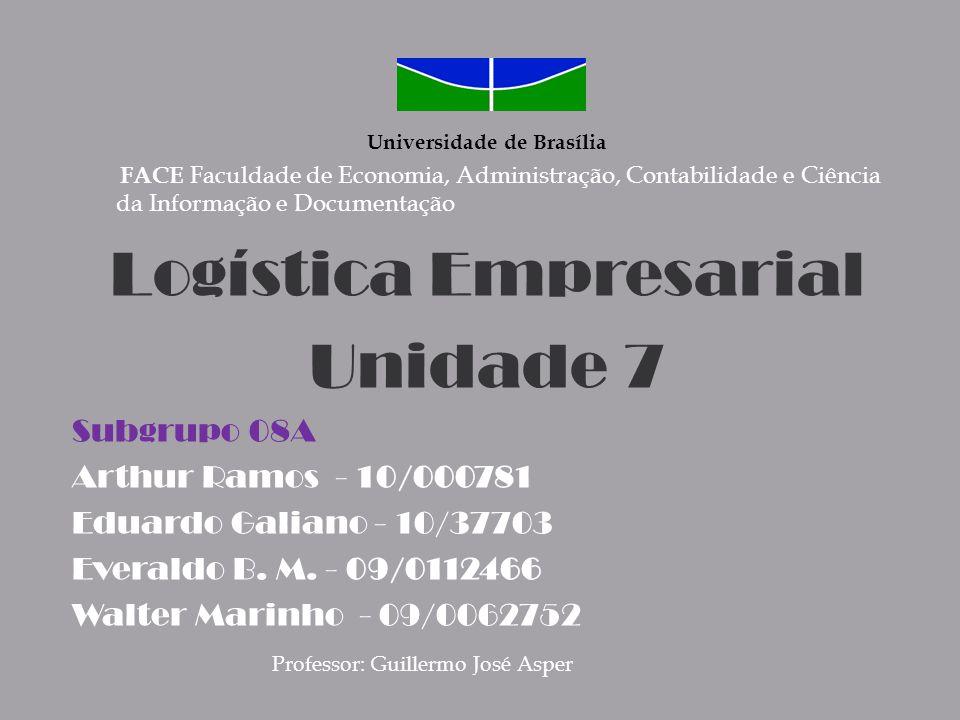 Universidade de Brasília FACE Faculdade de Economia, Administração, Contabilidade e Ciência da Informação e Documentação Logística Empresarial Unidade 7 Subgrupo 08A Arthur Ramos - 10/000781 Eduardo Galiano - 10/37703 Everaldo B.