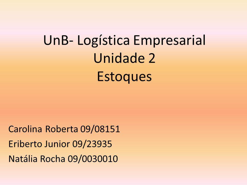 UnB- Logística Empresarial Unidade 2 Estoques Carolina Roberta 09/08151 Eriberto Junior 09/23935 Natália Rocha 09/0030010