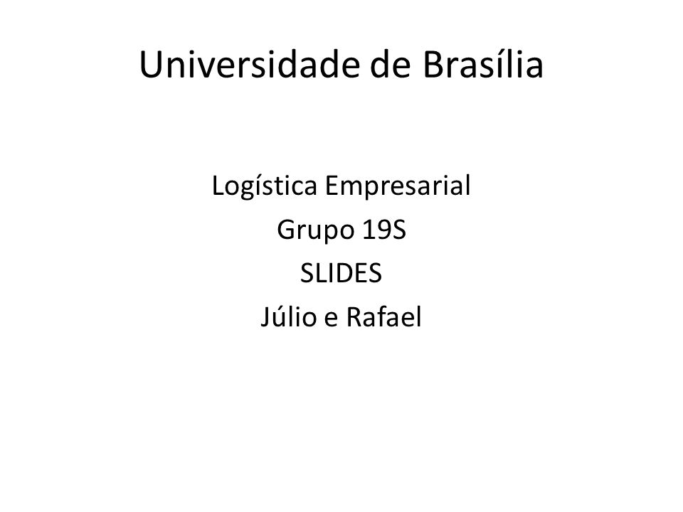 Universidade de Brasília Logística Empresarial Grupo 19S SLIDES Júlio e Rafael