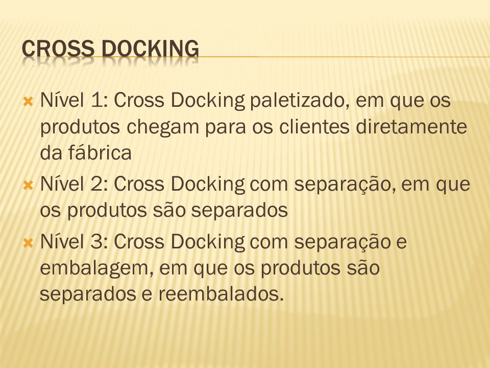 Nível 1: Cross Docking paletizado, em que os produtos chegam para os clientes diretamente da fábrica Nível 2: Cross Docking com separação, em que os produtos são separados Nível 3: Cross Docking com separação e embalagem, em que os produtos são separados e reembalados.
