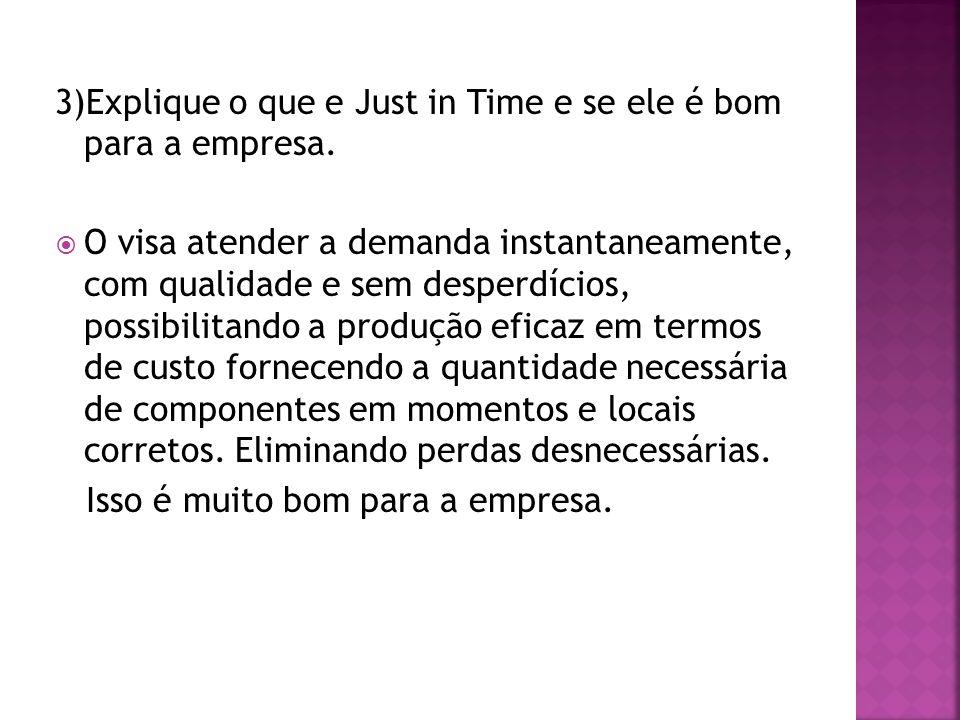 3)Explique o que e Just in Time e se ele é bom para a empresa. O visa atender a demanda instantaneamente, com qualidade e sem desperdícios, possibilit