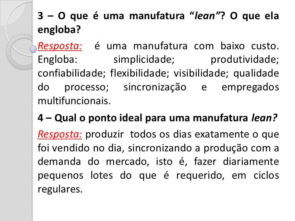 3 – O que é uma manufatura lean? O que ela engloba? Resposta: é uma manufatura com baixo custo. Engloba: simplicidade; produtividade; confiabilidade;