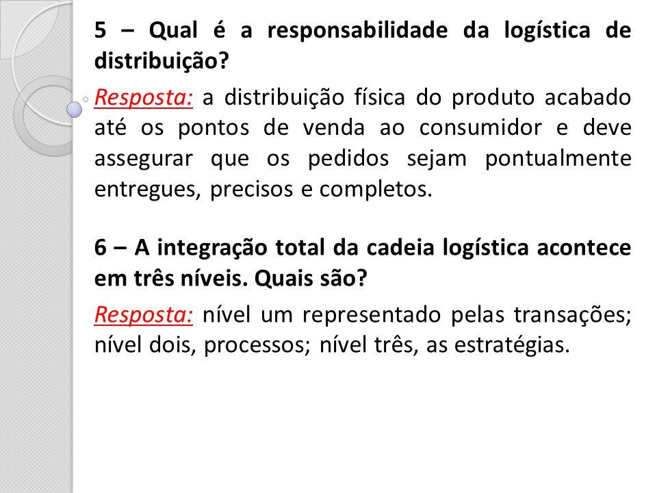 5 – Qual é a responsabilidade da logística de distribuição? Resposta: a distribuição física do produto acabado até os pontos de venda ao consumidor e