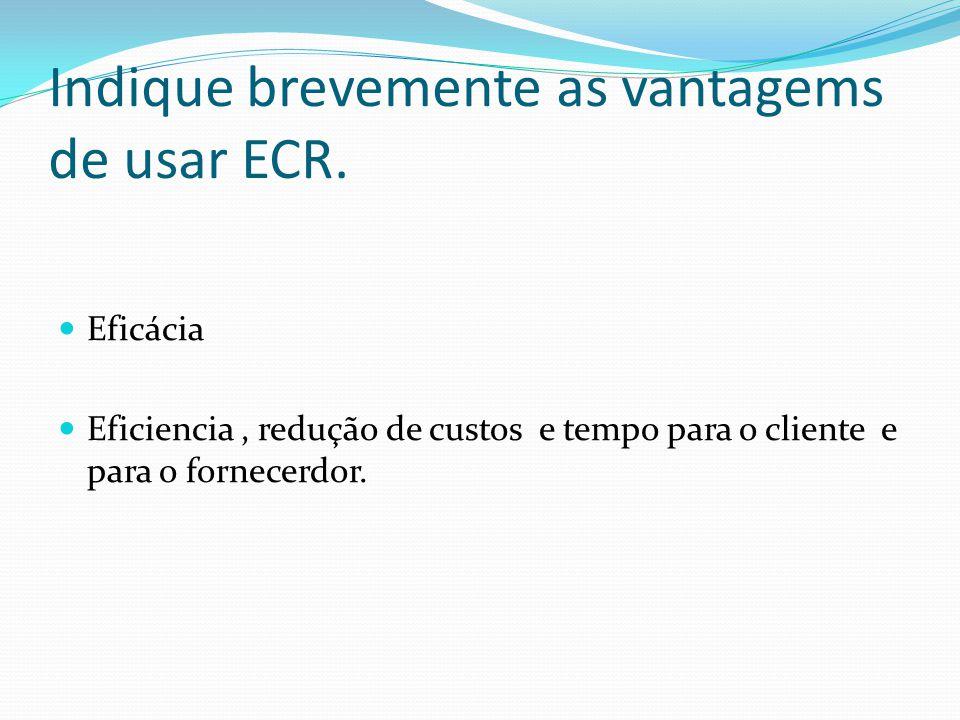 Indique brevemente as vantagems de usar ECR. Eficácia Eficiencia, redução de custos e tempo para o cliente e para o fornecerdor.